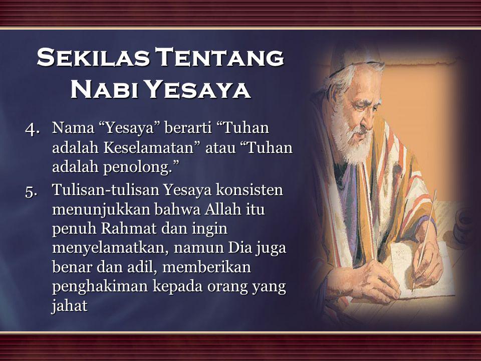 """Sekilas Tentang Nabi Yesaya 4. Nama """"Yesaya"""" berarti """"Tuhan adalah Keselamatan"""" atau """"Tuhan adalah penolong."""" 5.Tulisan-tulisan Yesaya konsisten menun"""