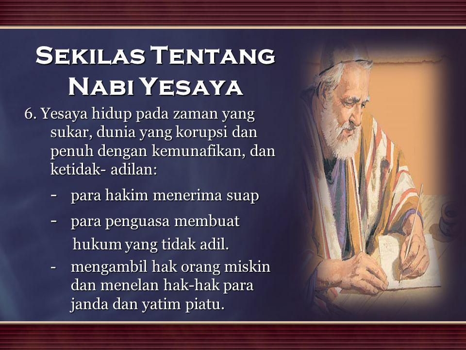 Sekilas Tentang Nabi Yesaya 6. Yesaya hidup pada zaman yang sukar, dunia yang korupsi dan penuh dengan kemunafikan, dan ketidak- adilan: - para hakim