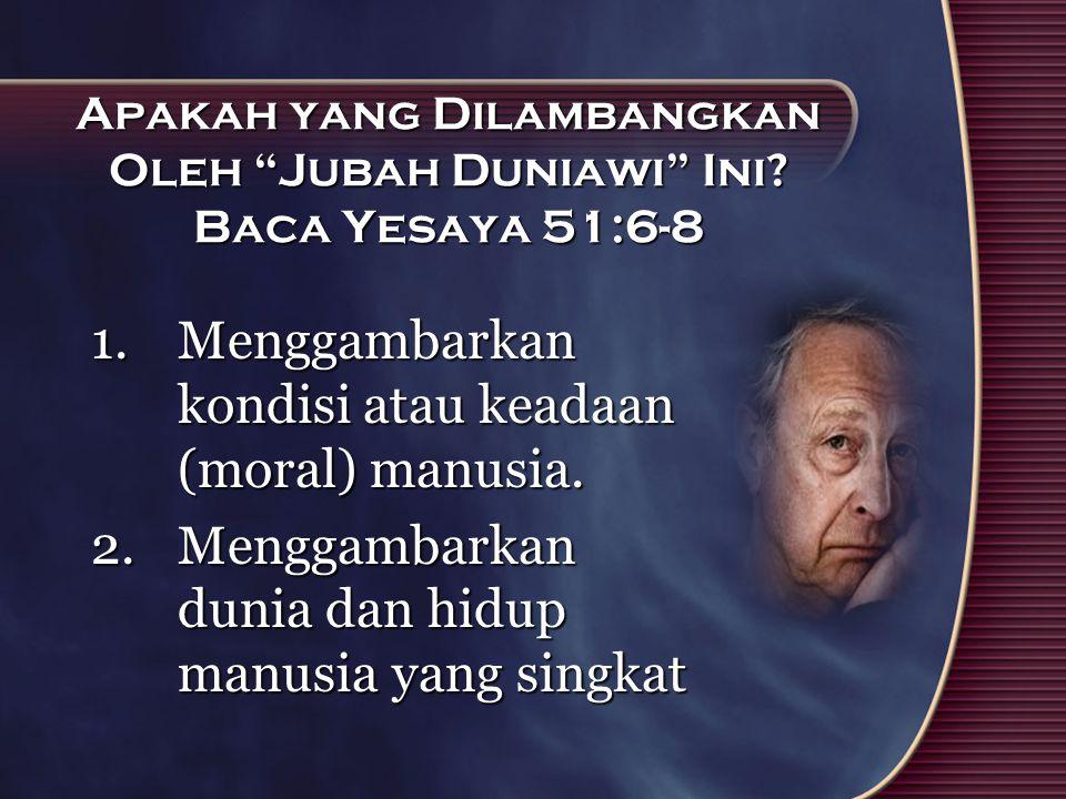 "Apakah yang Dilambangkan Oleh ""Jubah Duniawi"" Ini? Baca Yesaya 51:6-8 1.Menggambarkan kondisi atau keadaan (moral) manusia. 2.Menggambarkan dunia dan"
