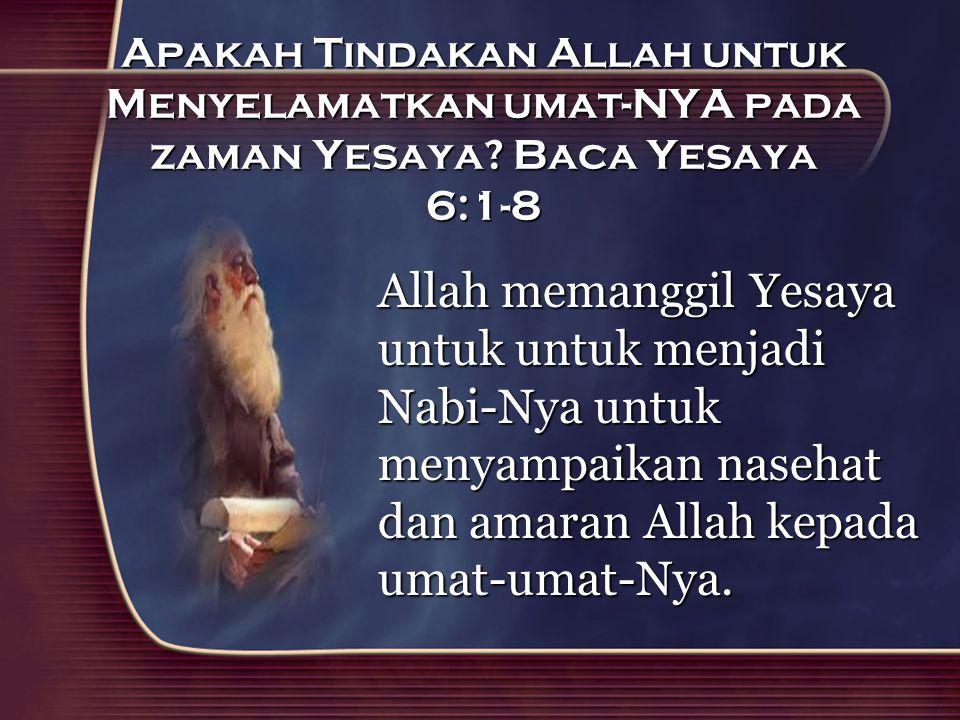 Apakah Tindakan Allah untuk Menyelamatkan umat-NYA pada zaman Yesaya? Baca Yesaya 6:1-8 Allah memanggil Yesaya untuk untuk menjadi Nabi-Nya untuk meny