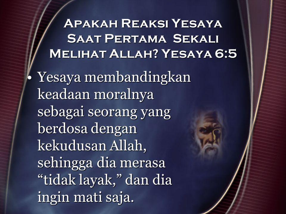 Apakah Reaksi Yesaya Saat Pertama Sekali Melihat Allah? Yesaya 6:5 Yesaya membandingkan keadaan moralnya sebagai seorang yang berdosa dengan kekudusan