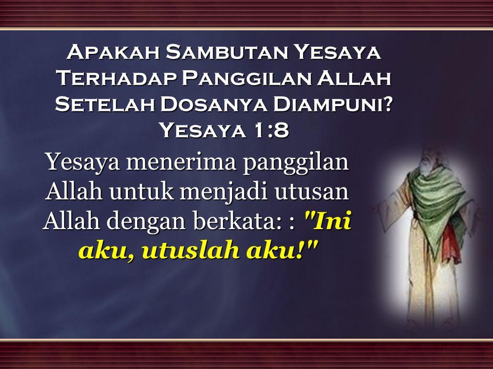 Apakah Sambutan Yesaya Terhadap Panggilan Allah Setelah Dosanya Diampuni? Yesaya 1:8 Yesaya menerima panggilan Allah untuk menjadi utusan Allah dengan