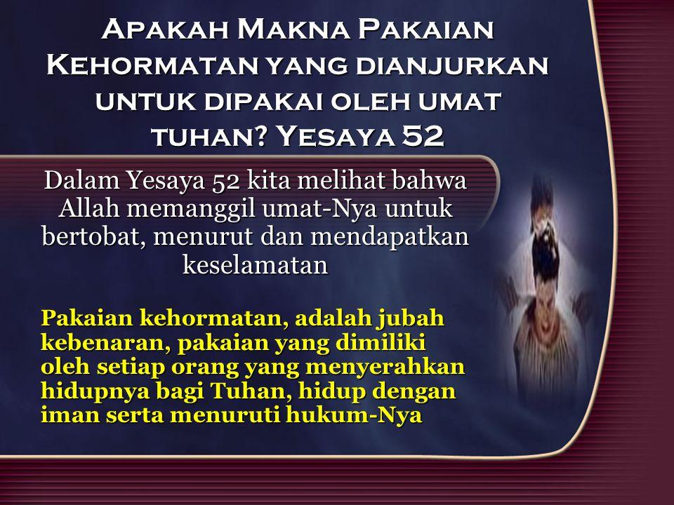 Apakah Makna Pakaian Kehormatan yang dianjurkan untuk dipakai oleh umat tuhan? Yesaya 52 Dalam Yesaya 52 kita melihat bahwa Allah memanggil umat-Nya u