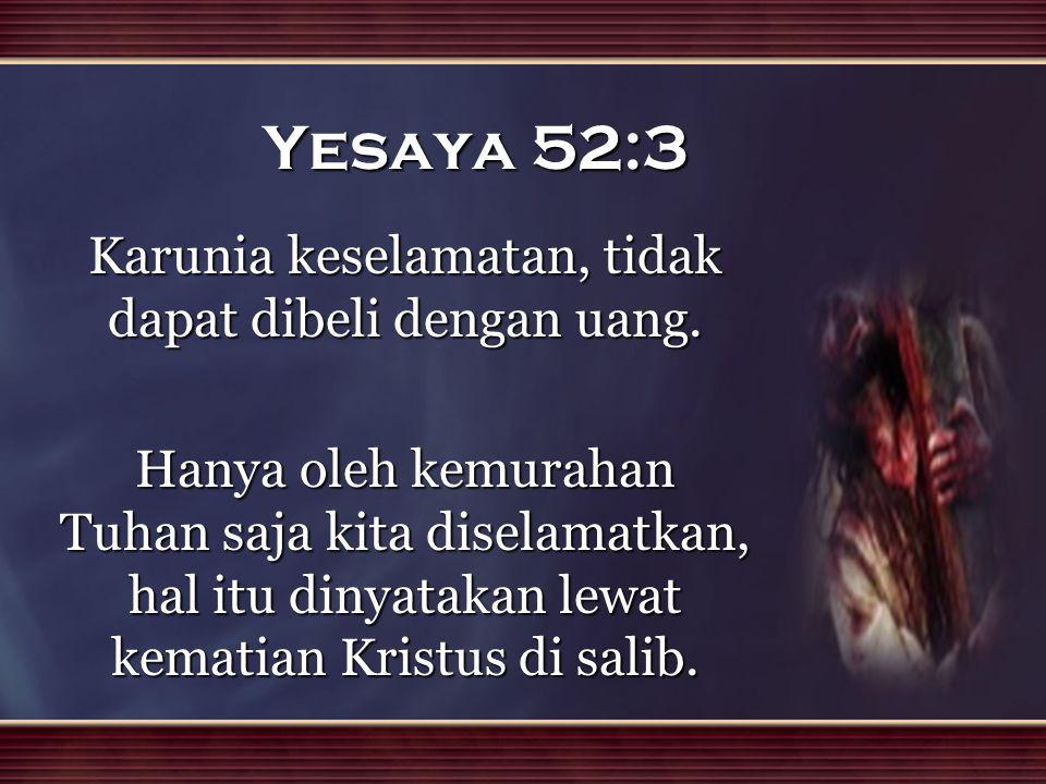 Yesaya 52:3 Karunia keselamatan, tidak dapat dibeli dengan uang. Hanya oleh kemurahan Tuhan saja kita diselamatkan, hal itu dinyatakan lewat kematian