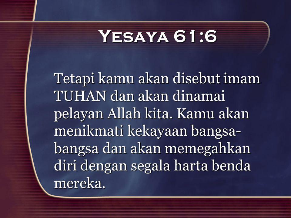 Yesaya 61:6 Tetapi kamu akan disebut imam TUHAN dan akan dinamai pelayan Allah kita. Kamu akan menikmati kekayaan bangsa- bangsa dan akan memegahkan d