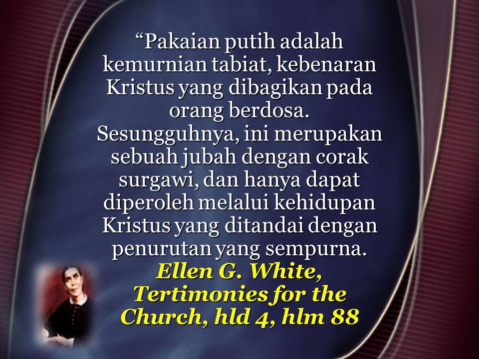 """""""Pakaian putih adalah kemurnian tabiat, kebenaran Kristus yang dibagikan pada orang berdosa. Sesungguhnya, ini merupakan sebuah jubah dengan corak sur"""