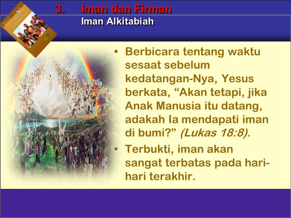 Berbicara tentang waktu sesaat sebelum kedatangan-Nya, Yesus berkata, Akan tetapi, jika Anak Manusia itu datang, adakah Ia mendapati iman di bumi? (Lukas 18:8).