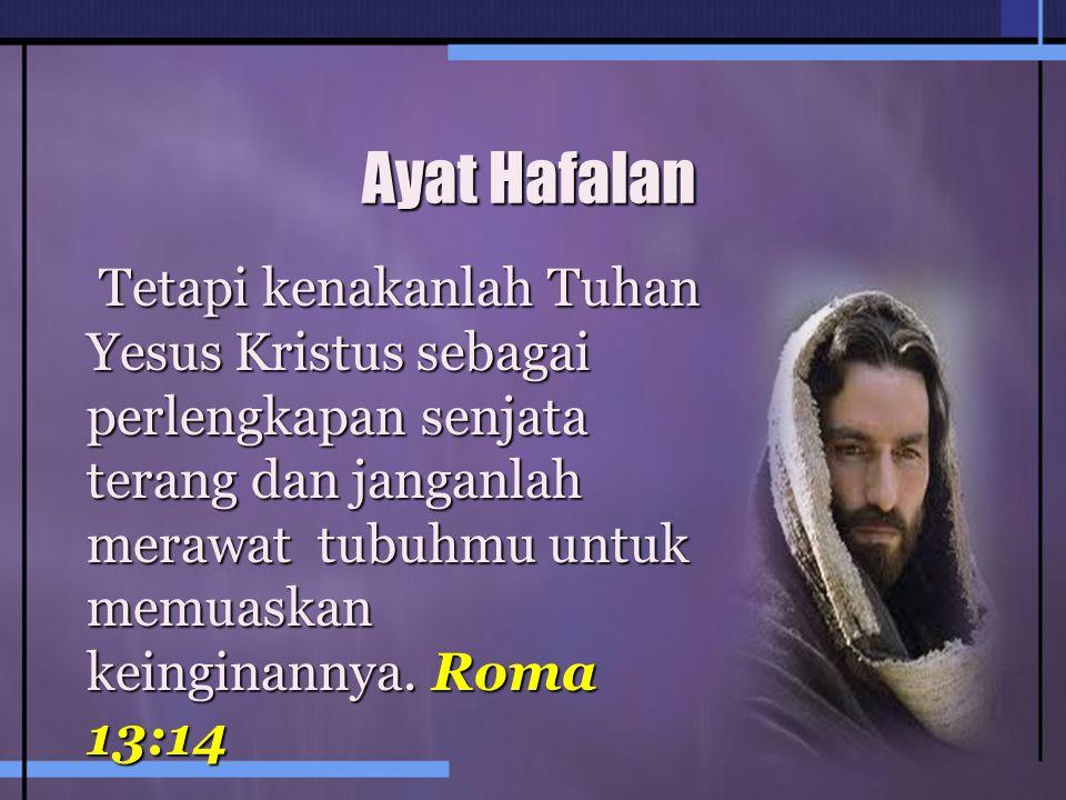 Ayat Hafalan Tetapi kenakanlah Tuhan Yesus Kristus sebagai perlengkapan senjata terang dan janganlah merawat tubuhmu untuk memuaskan keinginannya.