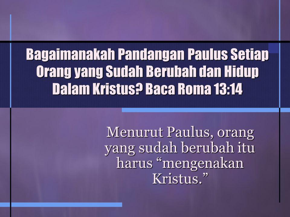 Bagaimanakah Pandangan Paulus Setiap Orang yang Sudah Berubah dan Hidup Dalam Kristus.