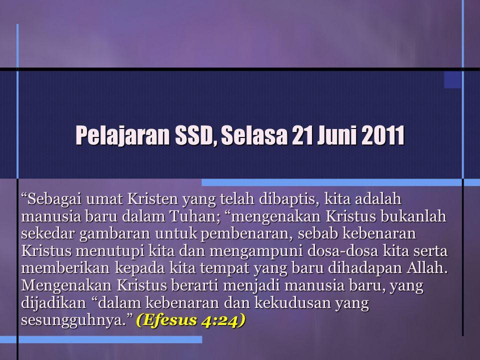Pelajaran SSD, Selasa 21 Juni 2011 Sebagai umat Kristen yang telah dibaptis, kita adalah manusia baru dalam Tuhan; mengenakan Kristus bukanlah sekedar gambaran untuk pembenaran, sebab kebenaran Kristus menutupi kita dan mengampuni dosa-dosa kita serta memberikan kepada kita tempat yang baru dihadapan Allah.