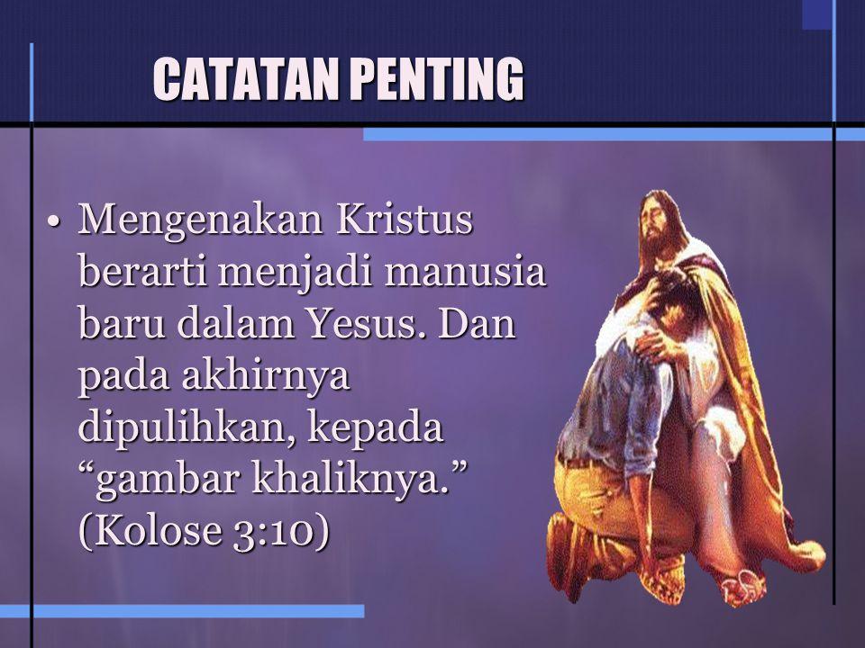CATATAN PENTING Mengenakan Kristus berarti menjadi manusia baru dalam Yesus.