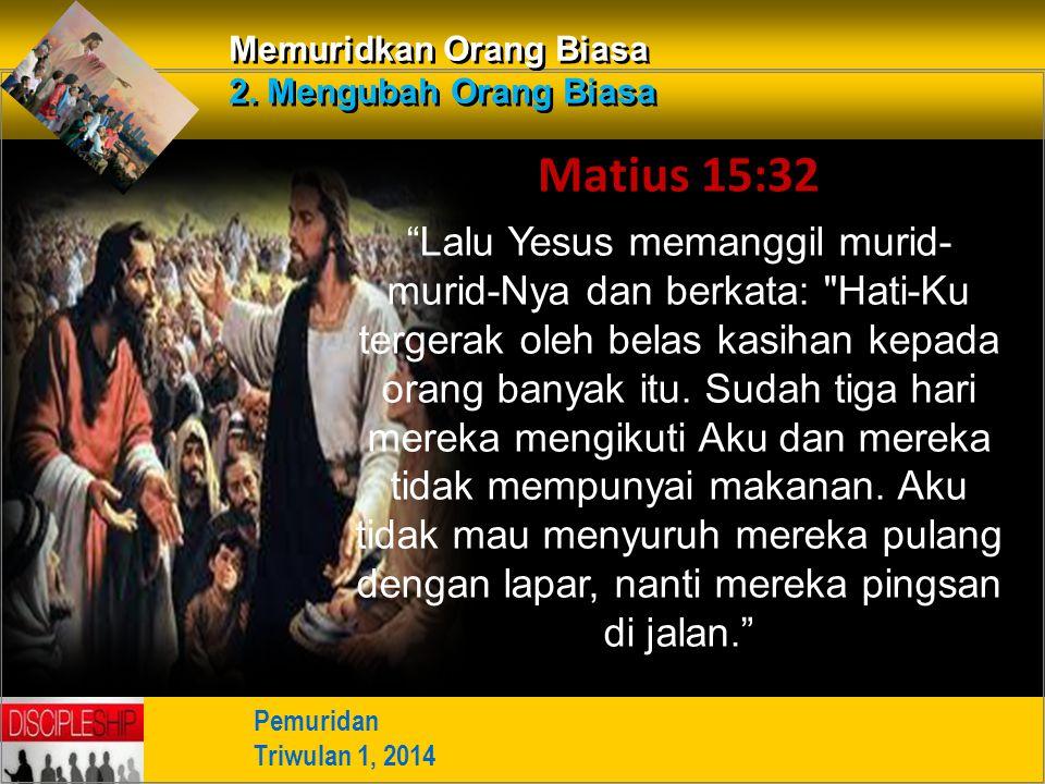 "Pemuridan Triwulan 1, 2014 Memuridkan Orang Biasa 2. Mengubah Orang Biasa Matius 15:32 ""Lalu Yesus memanggil murid- murid-Nya dan berkata:"