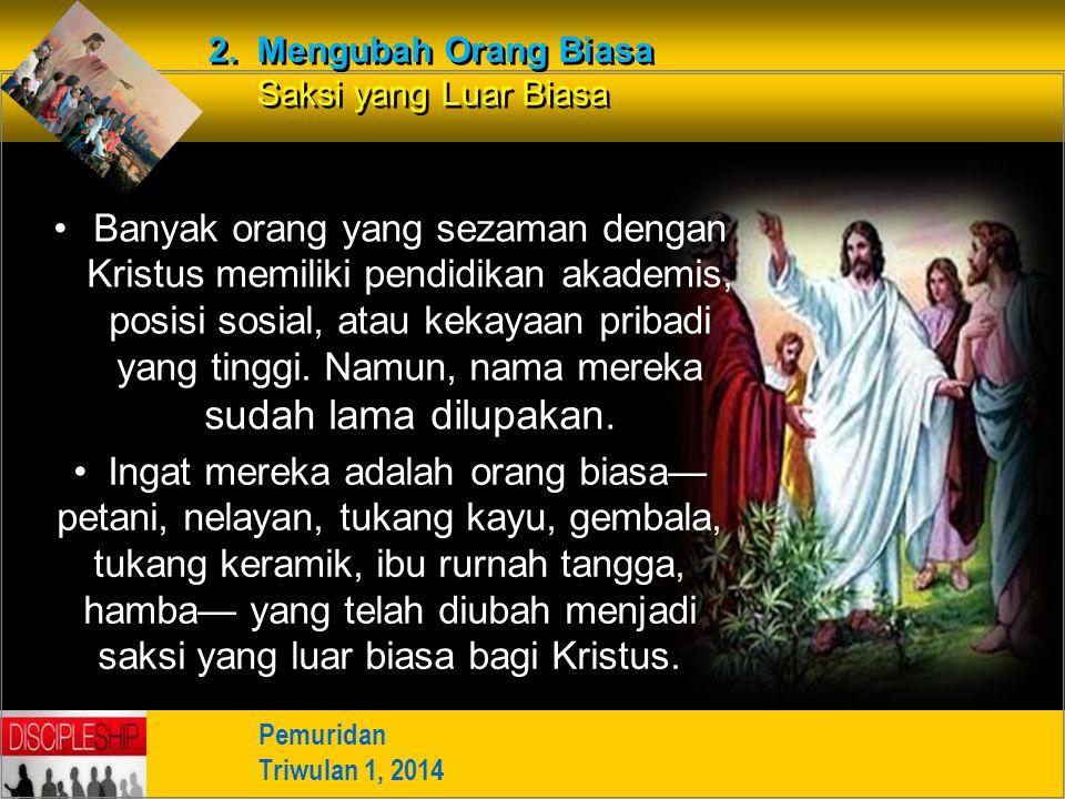 Pemuridan Triwulan 1, 2014 2. Mengubah Orang Biasa Saksi yang Luar Biasa Banyak orang yang sezaman dengan Kristus memiliki pendidikan akademis, posisi