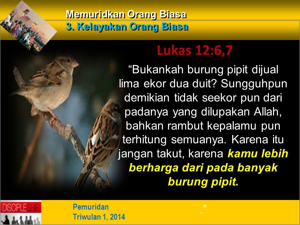 """Pemuridan Triwulan 1, 2014 Memuridkan Orang Biasa 3. Kelayakan Orang Biasa Lukas 12:6,7 """"Bukankah burung pipit dijual lima ekor dua duit? Sungguhpun d"""