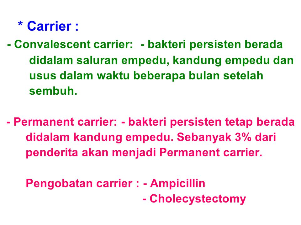 * Carrier : - Convalescent carrier: - bakteri persisten berada didalam saluran empedu, kandung empedu dan usus dalam waktu beberapa bulan setelah semb