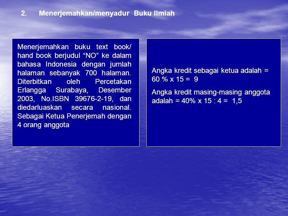 2.Menerjemahkan/menyadur Buku Ilmiah Angka kredit sebagai ketua adalah = 60 % x 15 = 9 Angka kredit masing-masing anggota adalah = 40% x 15 : 4 = 1,5 Menerjemahkan buku text book/ hand book berjudul NO ke dalam bahasa Indonesia dengan jumlah halaman sebanyak 700 halaman.