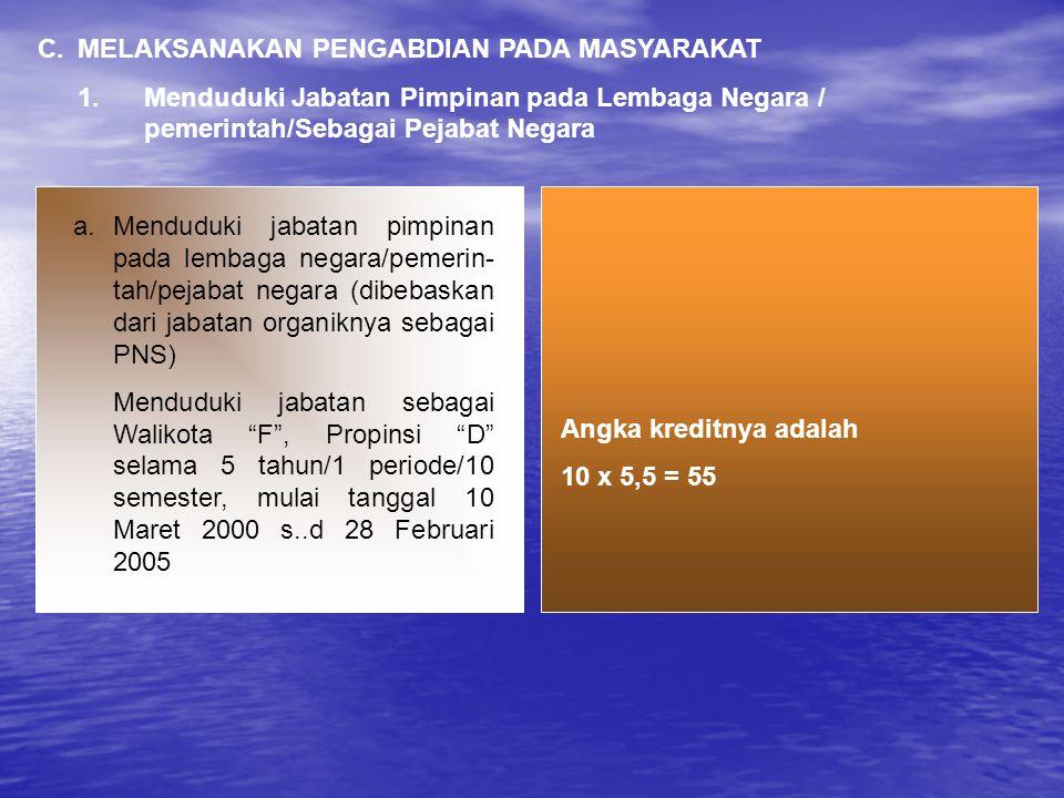 C.MELAKSANAKAN PENGABDIAN PADA MASYARAKAT 1.Menduduki Jabatan Pimpinan pada Lembaga Negara / pemerintah/Sebagai Pejabat Negara Angka kreditnya adalah 10 x 5,5 = 55 a.Menduduki jabatan pimpinan pada lembaga negara/pemerin- tah/pejabat negara (dibebaskan dari jabatan organiknya sebagai PNS) Menduduki jabatan sebagai Walikota F , Propinsi D selama 5 tahun/1 periode/10 semester, mulai tanggal 10 Maret 2000 s..d 28 Februari 2005