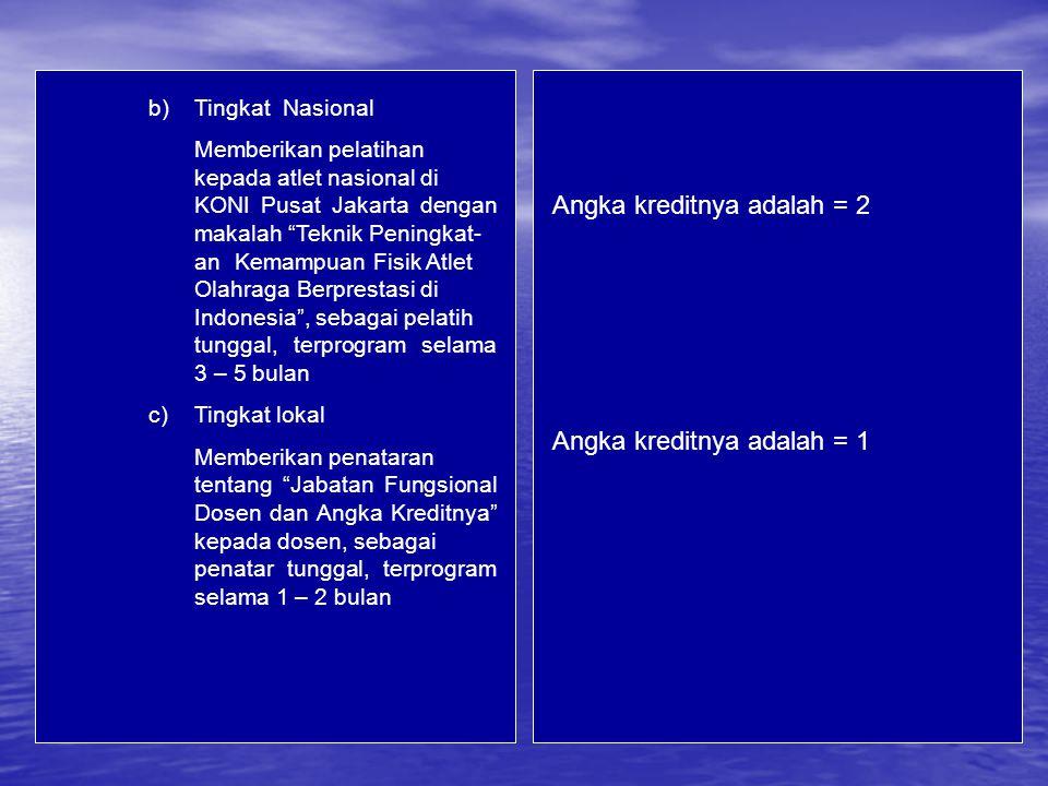 Angka kreditnya adalah = 2 Angka kreditnya adalah = 1 b)Tingkat Nasional Memberikan pelatihan kepada atlet nasional di KONI Pusat Jakarta dengan makalah Teknik Peningkat- anKemampuan Fisik Atlet Olahraga Berprestasi di Indonesia , sebagai pelatih tunggal, terprogram selama 3 – 5 bulan c)Tingkat lokal Memberikan penataran tentang Jabatan Fungsional Dosen dan Angka Kreditnya kepada dosen, sebagai penatar tunggal, terprogram selama 1 – 2 bulan