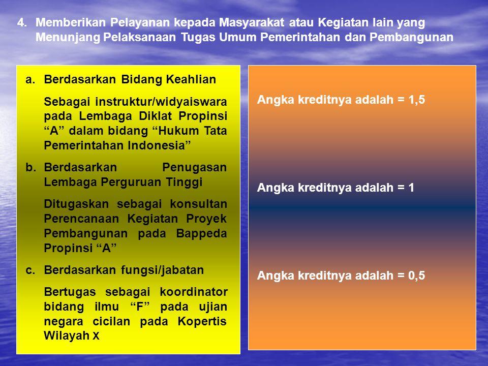 4.Memberikan Pelayanan kepada Masyarakat atau Kegiatan lain yang Menunjang Pelaksanaan Tugas Umum Pemerintahan dan Pembangunan Angka kreditnya adalah = 1,5 Angka kreditnya adalah = 1 Angka kreditnya adalah = 0,5 a.Berdasarkan Bidang Keahlian Sebagai instruktur/widyaiswara pada Lembaga Diklat Propinsi A dalam bidang Hukum Tata Pemerintahan Indonesia b.Berdasarkan Penugasan Lembaga Perguruan Tinggi Ditugaskan sebagai konsultan Perencanaan Kegiatan Proyek Pembangunan pada Bappeda Propinsi A c.Berdasarkan fungsi/jabatan Bertugas sebagai koordinator bidang ilmu F pada ujian negara cicilan pada Kopertis Wilayah X