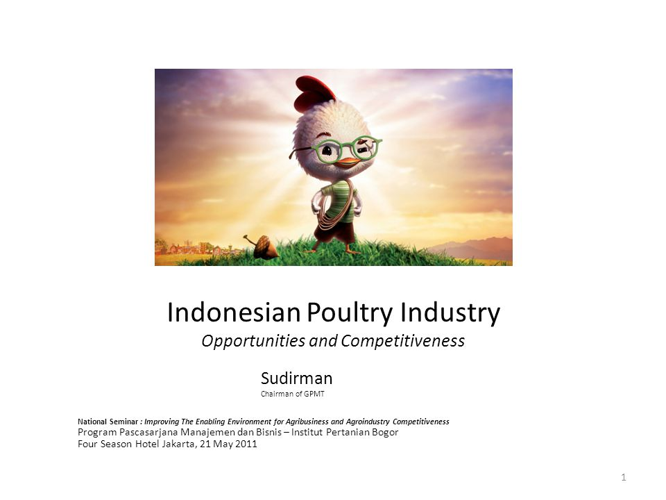 Indonesian Poultry Industry Opportunities and Competitiveness Sudirman Chairman of GPMT National Seminar : Improving The Enabling Environment for Agribusiness and Agroindustry Competitiveness Program Pascasarjana Manajemen dan Bisnis – Institut Pertanian Bogor Four Season Hotel Jakarta, 21 May 2011 1