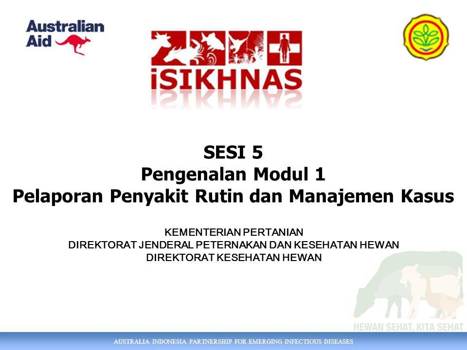 AUSTRALIA INDONESIA PARTNERSHIP FOR EMERGING INFECTIOUS DISEASES SESI 5 Pengenalan Modul 1 Pelaporan Penyakit Rutin dan Manajemen Kasus KEMENTERIAN PERTANIAN DIREKTORAT JENDERAL PETERNAKAN DAN KESEHATAN HEWAN DIREKTORAT KESEHATAN HEWAN