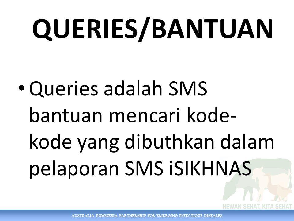 AUSTRALIA INDONESIA PARTNERSHIP FOR EMERGING INFECTIOUS DISEASES Queries adalah SMS bantuan mencari kode- kode yang dibuthkan dalam pelaporan SMS iSIKHNAS QUERIES/BANTUAN