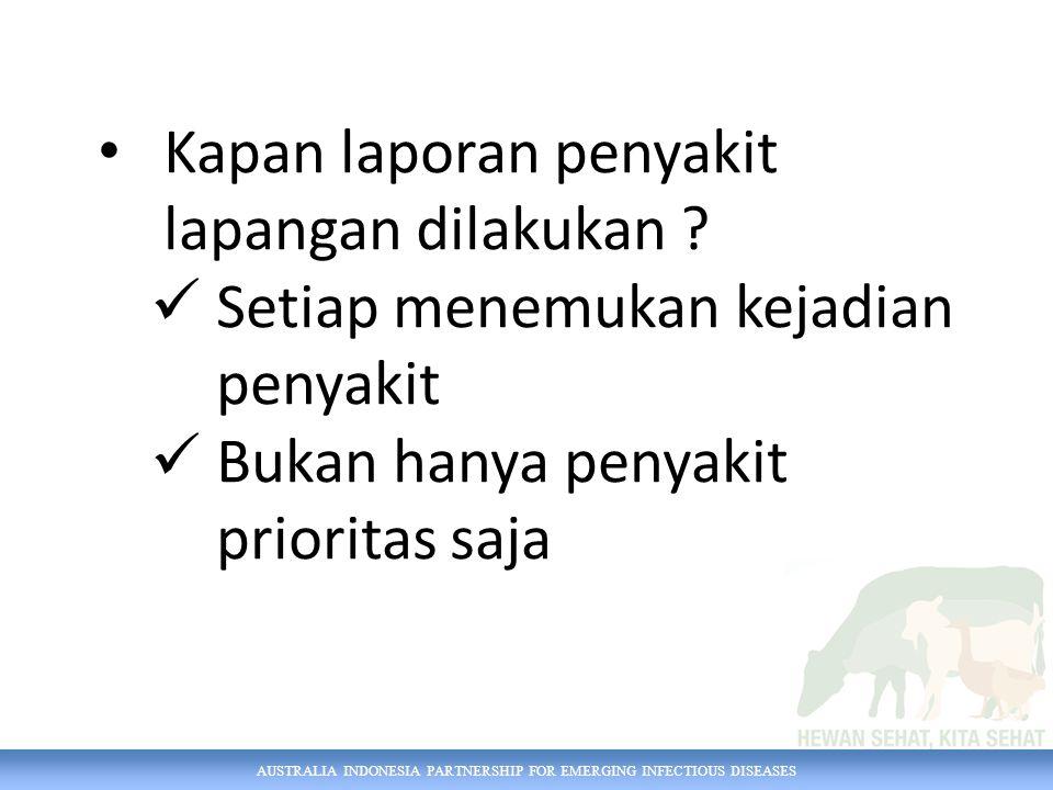 AUSTRALIA INDONESIA PARTNERSHIP FOR EMERGING INFECTIOUS DISEASES Kapan laporan penyakit lapangan dilakukan .