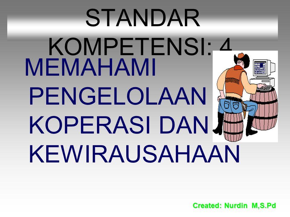 STANDAR KOMPETENSI: 4. MEMAHAMI PENGELOLAAN KOPERASI DAN KEWIRAUSAHAAN Created: Nurdin M,S.Pd