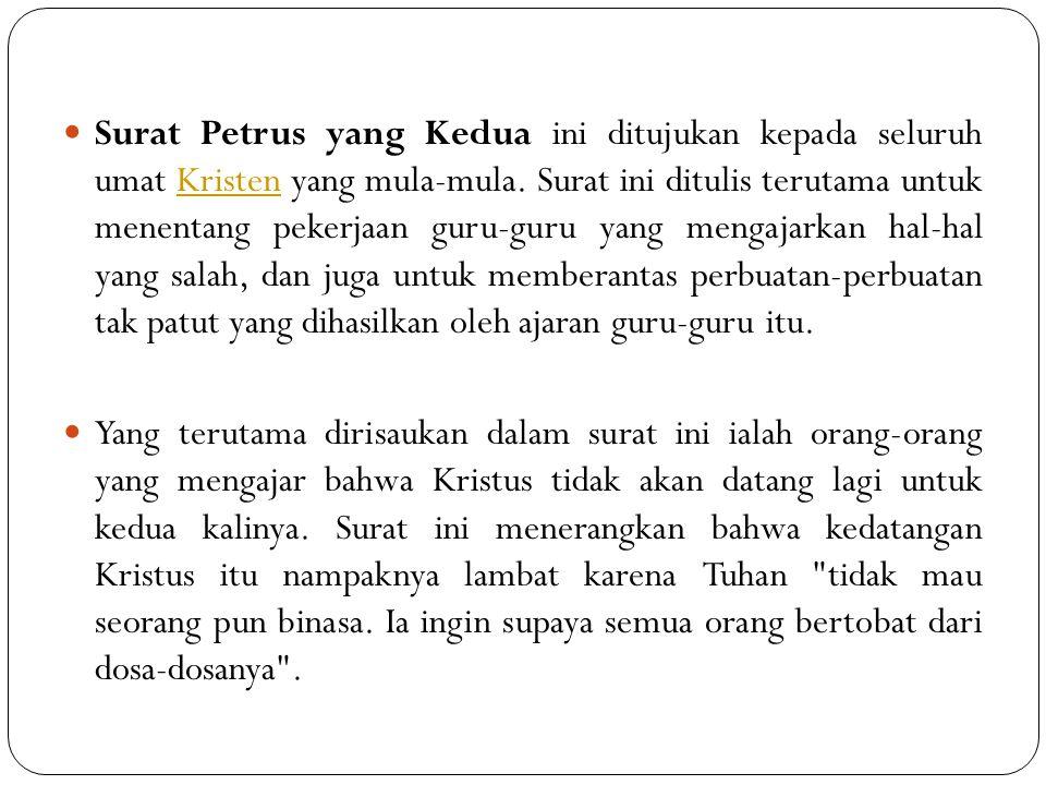 Surat Petrus yang Kedua ini ditujukan kepada seluruh umat Kristen yang mula-mula. Surat ini ditulis terutama untuk menentang pekerjaan guru-guru yang