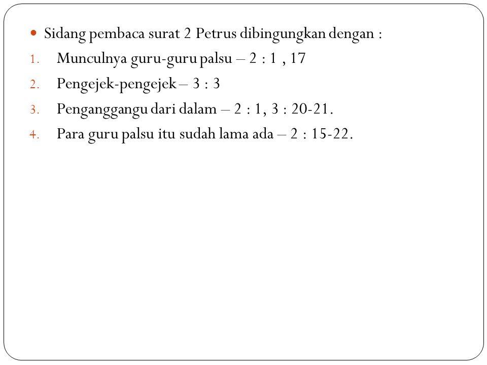 Sidang pembaca surat 2 Petrus dibingungkan dengan : 1. Munculnya guru-guru palsu – 2 : 1, 17 2. Pengejek-pengejek – 3 : 3 3. Penganggangu dari dalam –