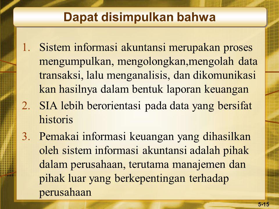 5-15 1.Sistem informasi akuntansi merupakan proses mengumpulkan, mengolongkan,mengolah data transaksi, lalu menganalisis, dan dikomunikasi kan hasilnya dalam bentuk laporan keuangan 2.SIA lebih berorientasi pada data yang bersifat historis 3.Pemakai informasi keuangan yang dihasilkan oleh sistem informasi akuntansi adalah pihak dalam perusahaan, terutama manajemen dan pihak luar yang berkepentingan terhadap perusahaan Dapat disimpulkan bahwa