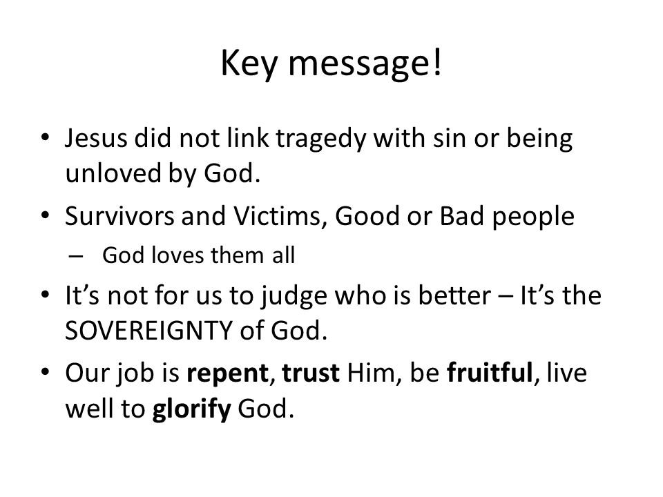 Key message! Jesus did not link tragedy with sin or being unloved by God. Survivors and Victims, Good or Bad people – God loves them all It's not for