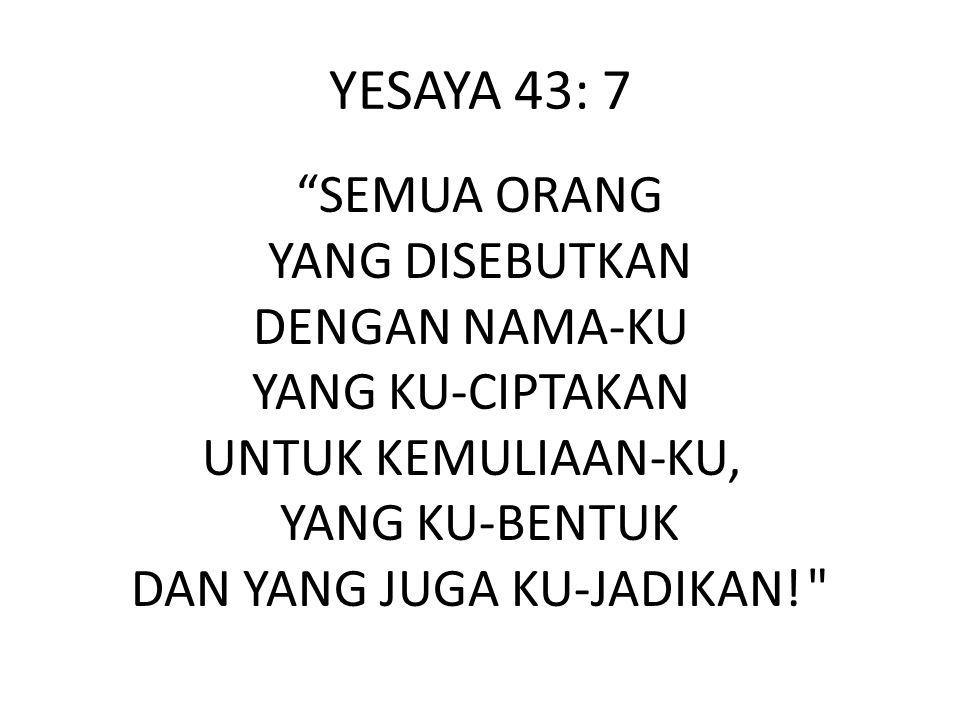 """YESAYA 43: 7 """"SEMUA ORANG YANG DISEBUTKAN DENGAN NAMA-KU YANG KU-CIPTAKAN UNTUK KEMULIAAN-KU, YANG KU-BENTUK DAN YANG JUGA KU-JADIKAN!"""