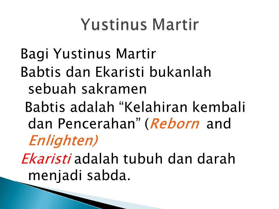 Bagi Yustinus Martir Babtis dan Ekaristi bukanlah sebuah sakramen Babtis adalah Kelahiran kembali dan Pencerahan (Reborn and Enlighten) Ekaristi adalah tubuh dan darah menjadi sabda.