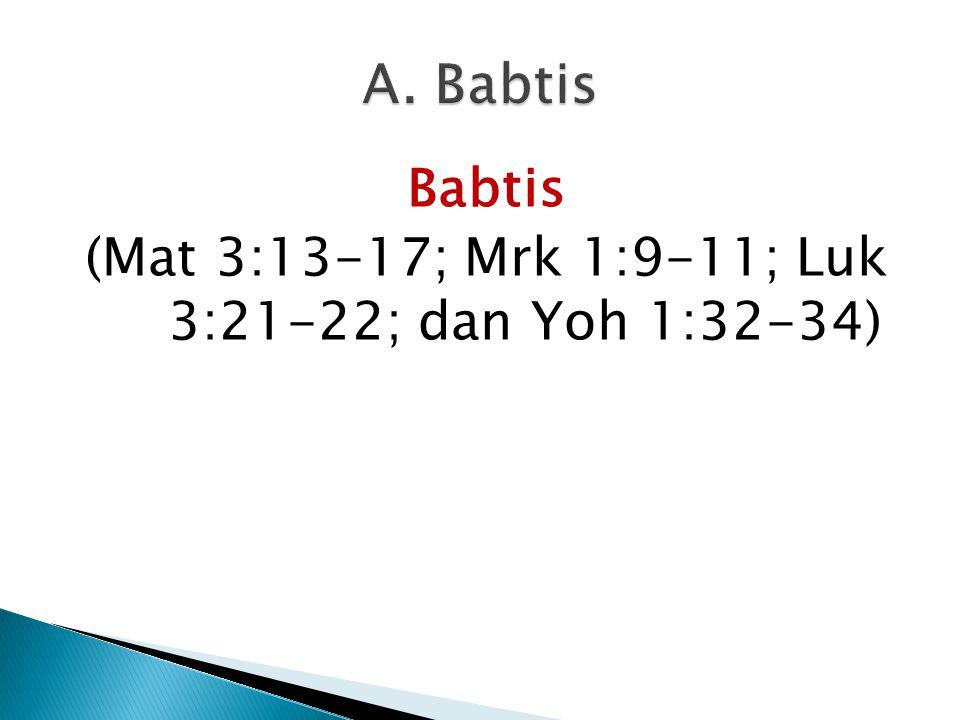Babtis (Mat 3:13-17; Mrk 1:9-11; Luk 3:21-22; dan Yoh 1:32-34)