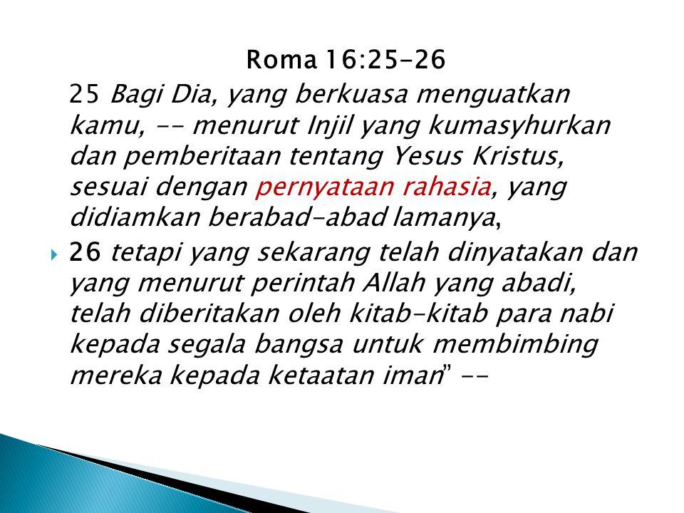 Roma 16:25-26 25 Bagi Dia, yang berkuasa menguatkan kamu, -- menurut Injil yang kumasyhurkan dan pemberitaan tentang Yesus Kristus, sesuai dengan pernyataan rahasia, yang didiamkan berabad-abad lamanya,  26 tetapi yang sekarang telah dinyatakan dan yang menurut perintah Allah yang abadi, telah diberitakan oleh kitab-kitab para nabi kepada segala bangsa untuk membimbing mereka kepada ketaatan iman --