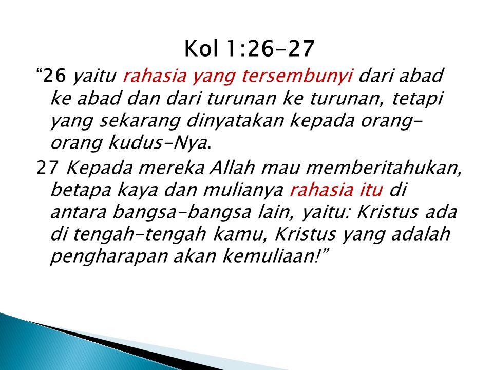 Kol 1:26-27 26 yaitu rahasia yang tersembunyi dari abad ke abad dan dari turunan ke turunan, tetapi yang sekarang dinyatakan kepada orang- orang kudus-Nya.