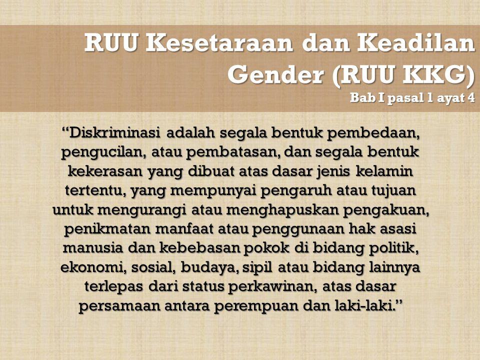 "RUU Kesetaraan dan Keadilan Gender (RUU KKG) Bab I pasal 1 ayat 4 ""Diskriminasi adalah segala bentuk pembedaan, pengucilan, atau pembatasan, dan segal"