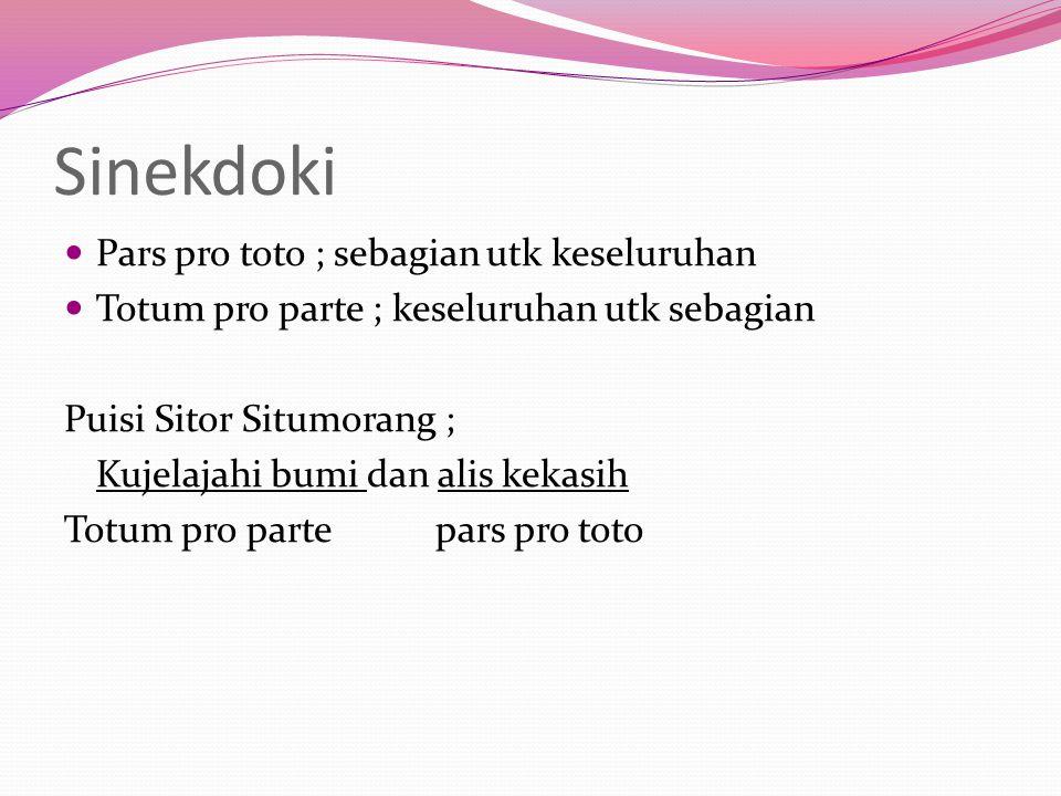 Sinekdoki Pars pro toto ; sebagian utk keseluruhan Totum pro parte ; keseluruhan utk sebagian Puisi Sitor Situmorang ; Kujelajahi bumi dan alis kekasi