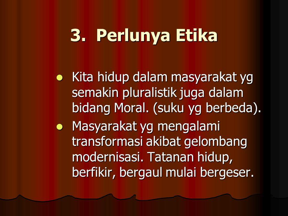 3. Perlunya Etika Kita hidup dalam masyarakat yg semakin pluralistik juga dalam bidang Moral. (suku yg berbeda). Kita hidup dalam masyarakat yg semaki