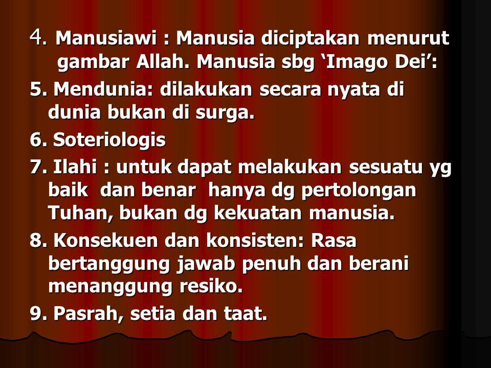 4. Manusiawi : Manusia diciptakan menurut gambar Allah. Manusia sbg 'Imago Dei': 5. Mendunia: dilakukan secara nyata di dunia bukan di surga. 6. Soter