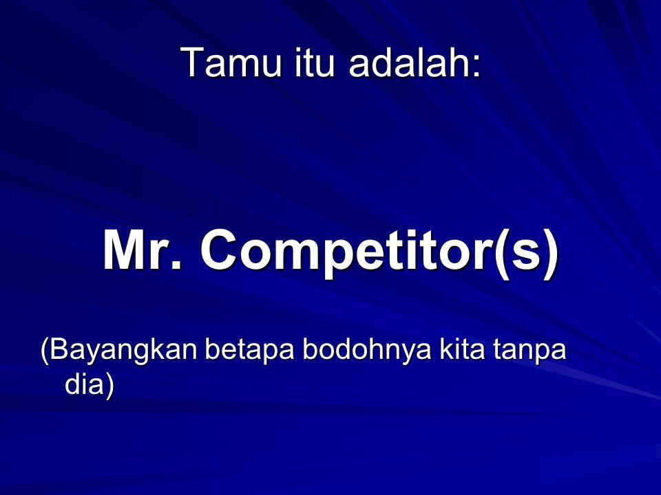 Tamu itu adalah: Mr. Competitor(s) (Bayangkan betapa bodohnya kita tanpa dia)