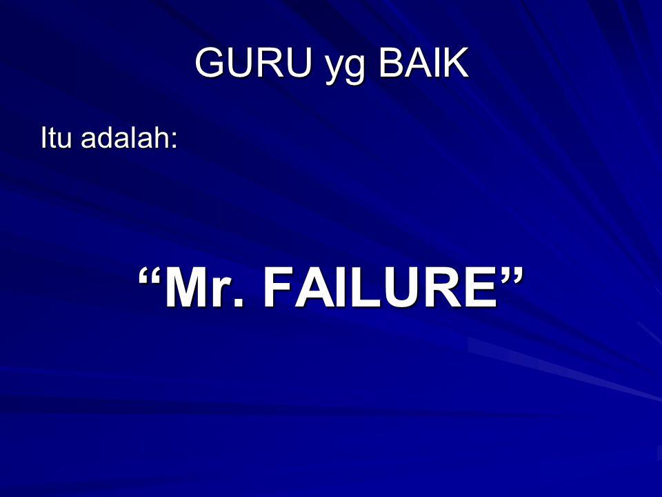 """GURU yg BAIK Itu adalah: """"Mr. FAILURE"""""""