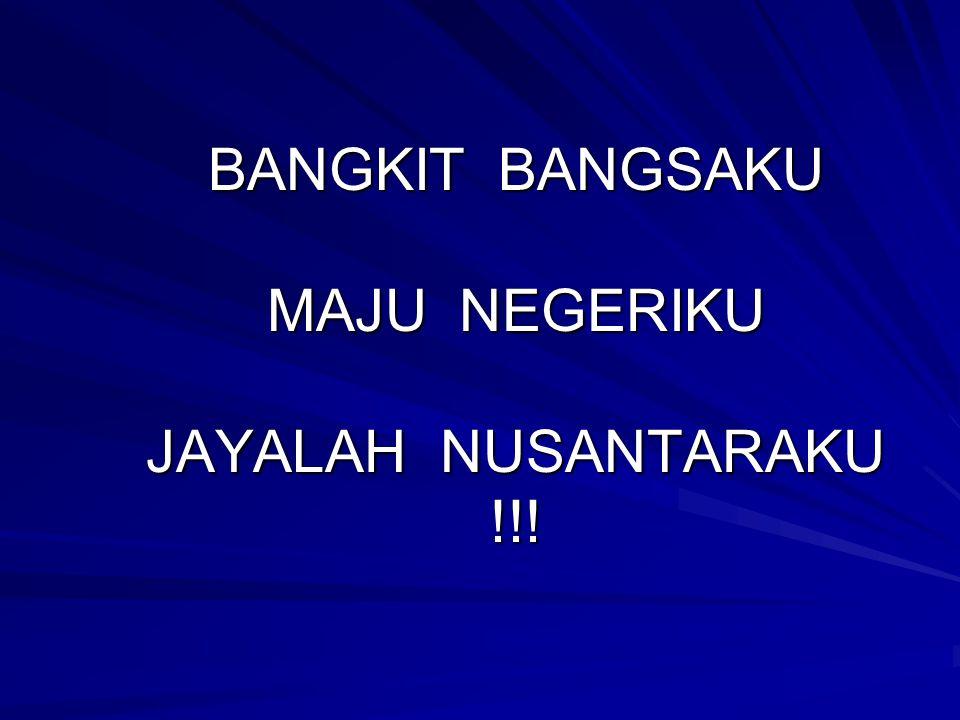 BANGKIT BANGSAKU MAJU NEGERIKU JAYALAH NUSANTARAKU !!!