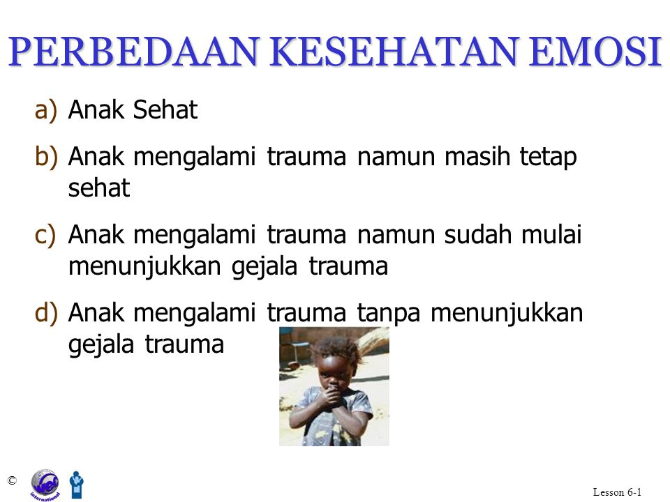 PERBEDAAN KESEHATAN EMOSI a)Anak Sehat b)Anak mengalami trauma namun masih tetap sehat c)Anak mengalami trauma namun sudah mulai menunjukkan gejala tr