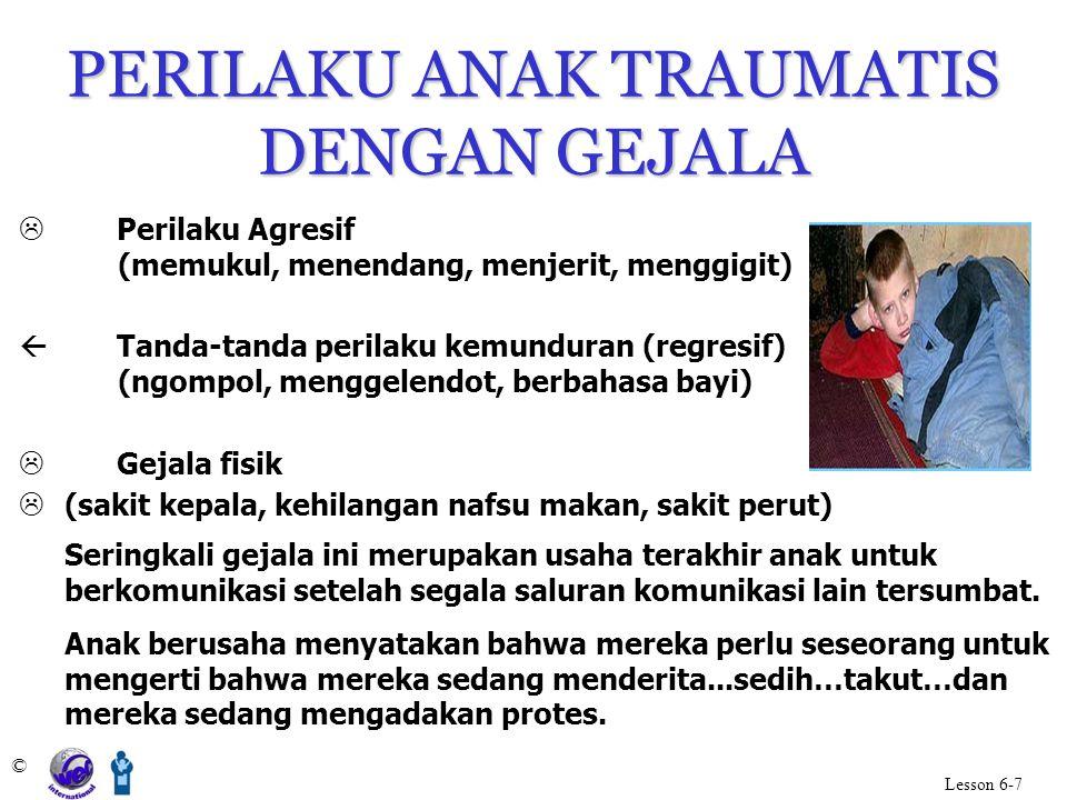 PERILAKU ANAK TRAUMATIS DENGAN GEJALA © Lesson 6-7  Perilaku Agresif (memukul, menendang, menjerit, menggigit)  Tanda-tanda perilaku kemunduran (reg