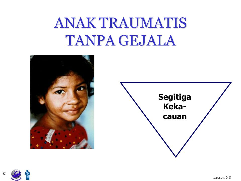 ANAK TRAUMATIS TANPA GEJALA © Lesson 6-8 Segitiga Keka- cauan