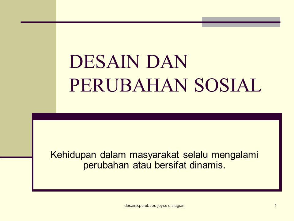 desain&perubsos-joyce c.siagian1 DESAIN DAN PERUBAHAN SOSIAL Kehidupan dalam masyarakat selalu mengalami perubahan atau bersifat dinamis.