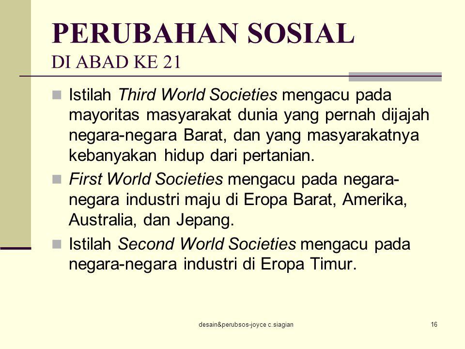 desain&perubsos-joyce c.siagian16 PERUBAHAN SOSIAL DI ABAD KE 21 Istilah Third World Societies mengacu pada mayoritas masyarakat dunia yang pernah dij