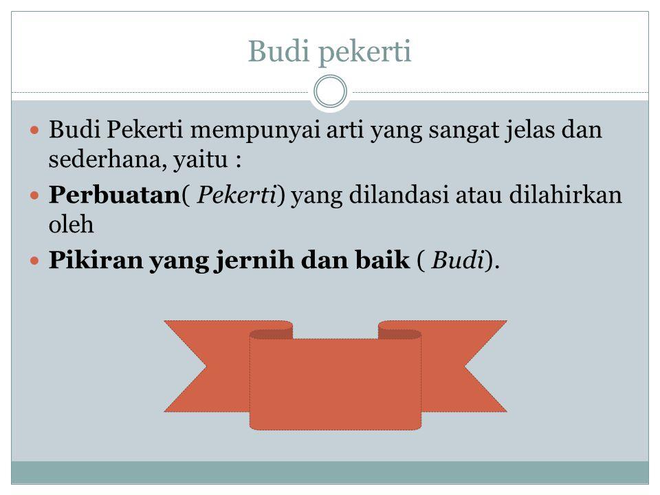 Budi pekerti Budi Pekerti mempunyai arti yang sangat jelas dan sederhana, yaitu : Perbuatan( Pekerti) yang dilandasi atau dilahirkan oleh Pikiran yang jernih dan baik ( Budi).